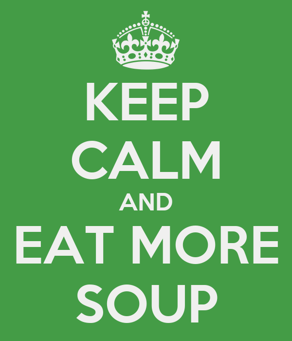 KEEP CALM AND EAT MORE SOUP