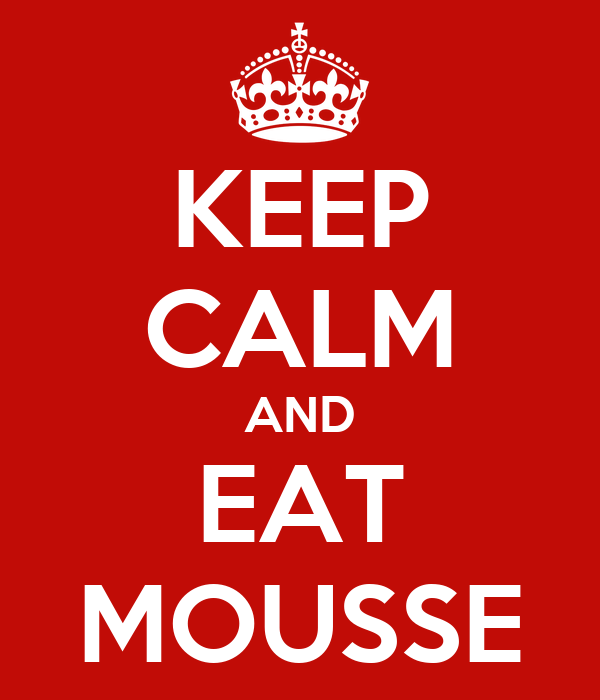 KEEP CALM AND EAT MOUSSE