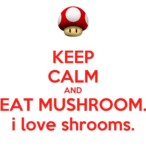 KEEP CALM AND EAT MUSHROOM. i love shrooms.