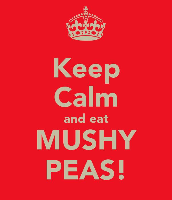 Keep Calm and eat MUSHY PEAS!