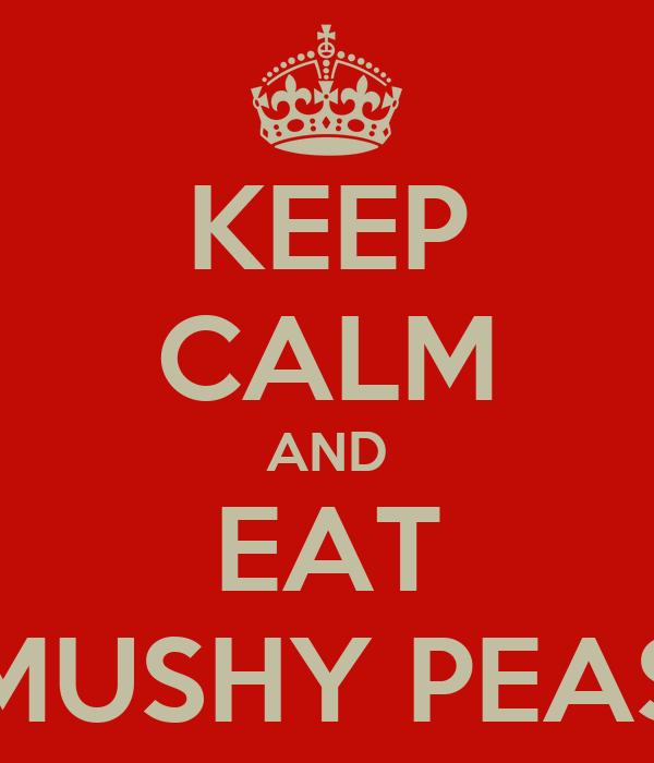 KEEP CALM AND EAT MUSHY PEAS