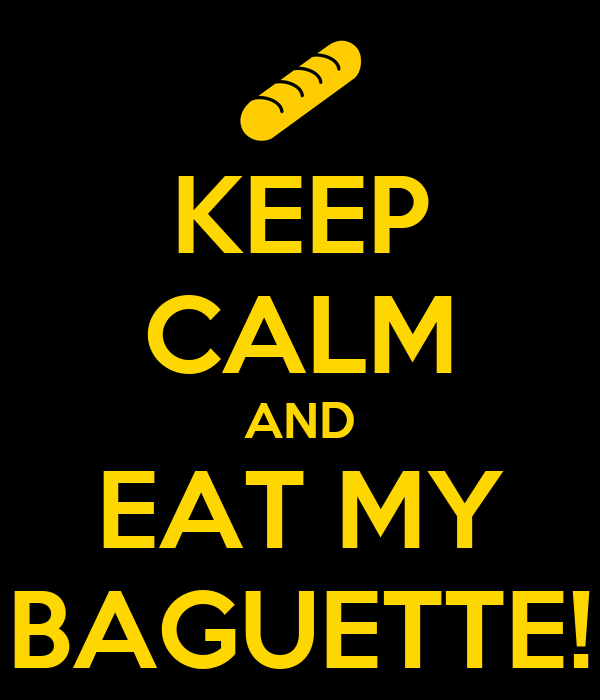 KEEP CALM AND EAT MY BAGUETTE!