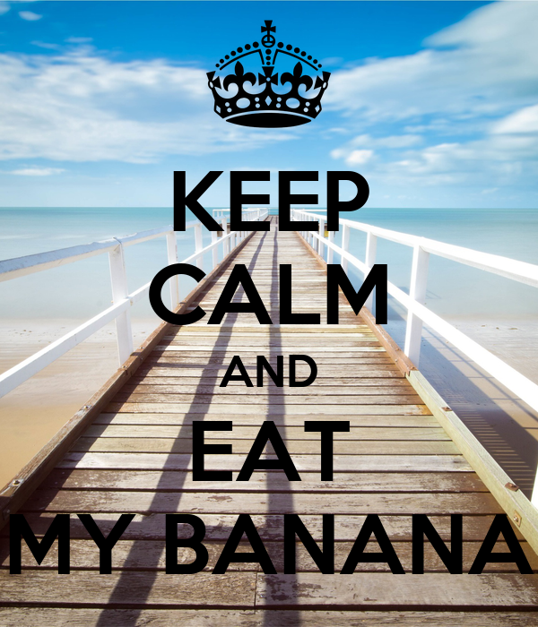 KEEP CALM AND EAT MY BANANA