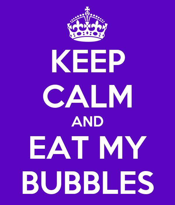 KEEP CALM AND EAT MY BUBBLES