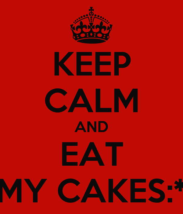 KEEP CALM AND EAT MY CAKES:*
