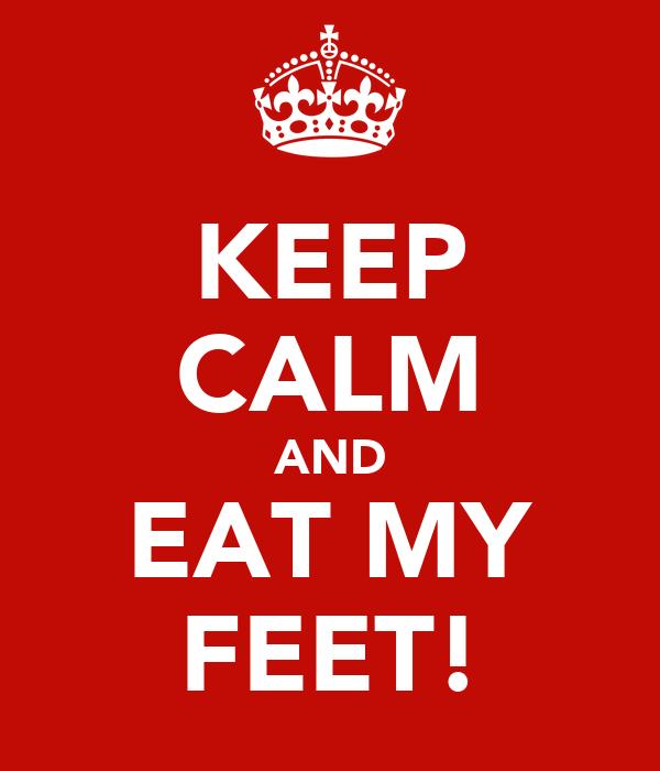KEEP CALM AND EAT MY FEET!