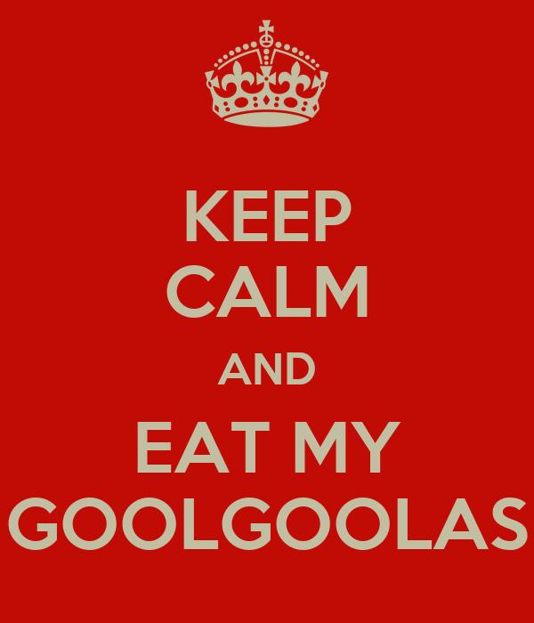 KEEP CALM AND EAT MY GOOLGOOLAS