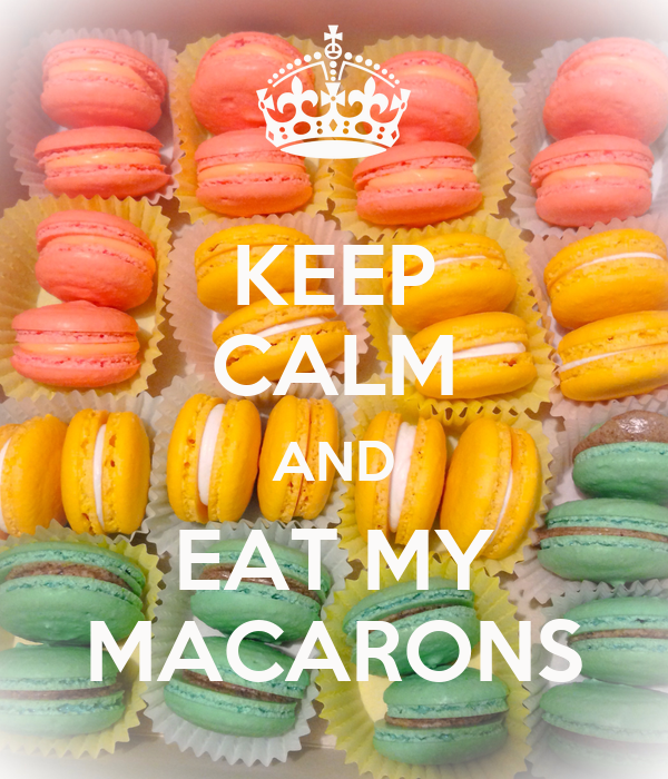 KEEP CALM AND EAT MY MACARONS