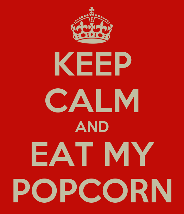 KEEP CALM AND EAT MY POPCORN