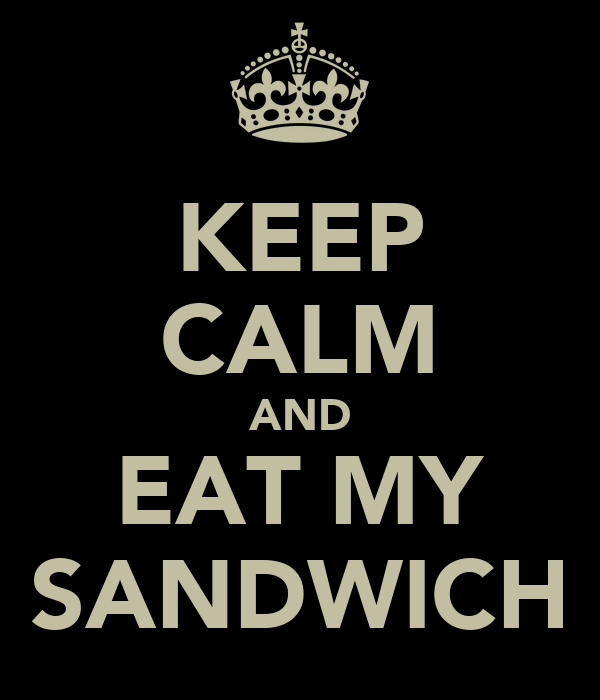 KEEP CALM AND EAT MY SANDWICH
