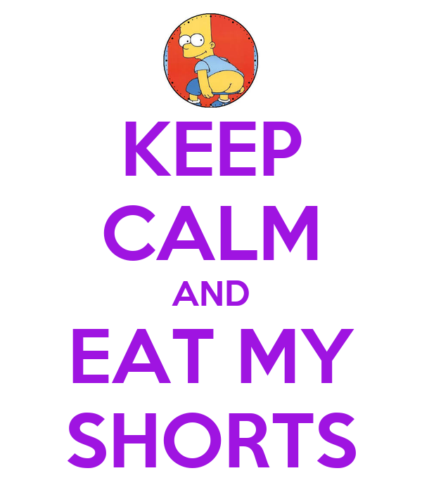 KEEP CALM AND EAT MY SHORTS