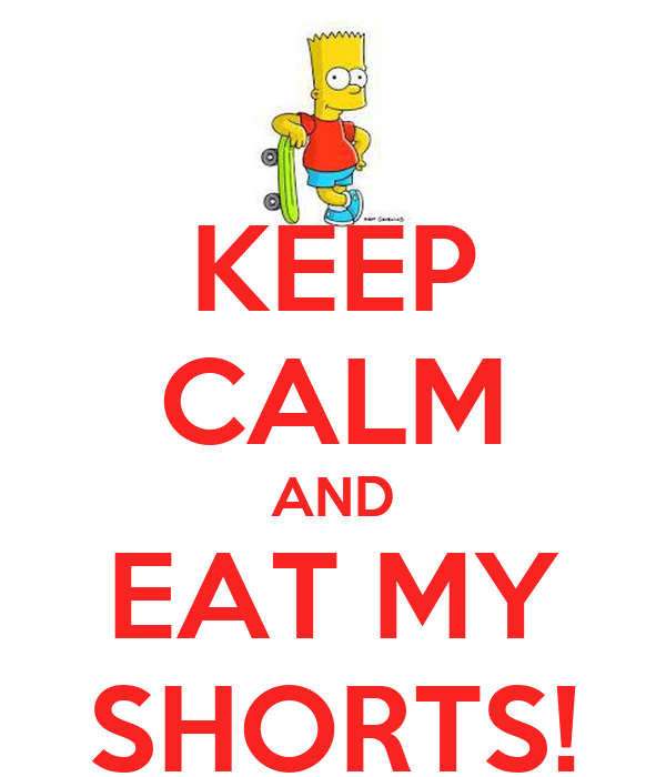 KEEP CALM AND EAT MY SHORTS!