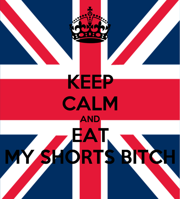 KEEP CALM AND EAT MY SHORTS BITCH