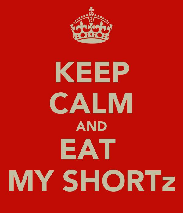 KEEP CALM AND EAT  MY SHORTz