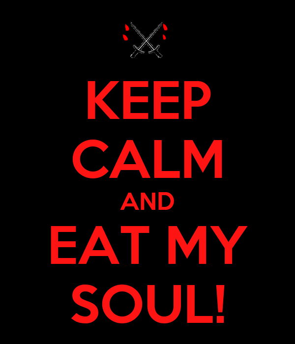 KEEP CALM AND  EAT MY  SOUL!