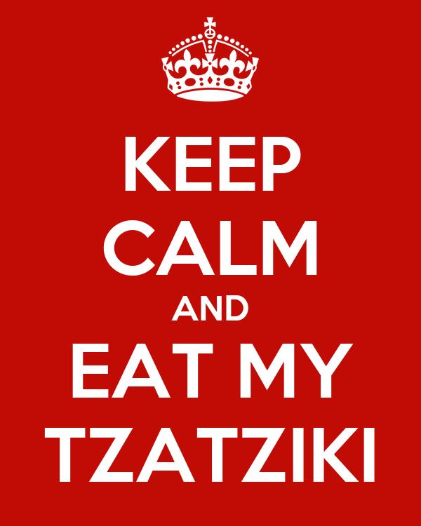 KEEP CALM AND EAT MY TZATZIKI