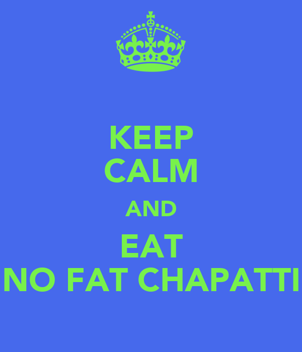 KEEP CALM AND EAT NO FAT CHAPATTI
