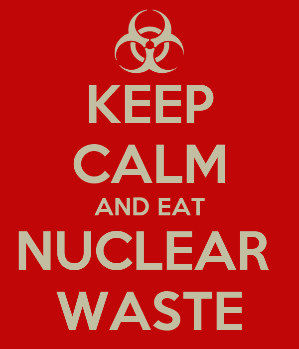 KEEP CALM AND EAT NUCLEAR  WASTE
