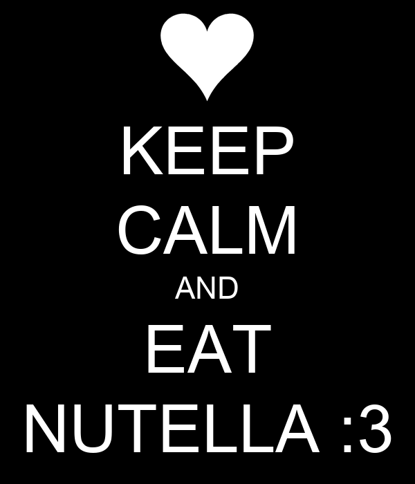 KEEP CALM AND EAT NUTELLA :3