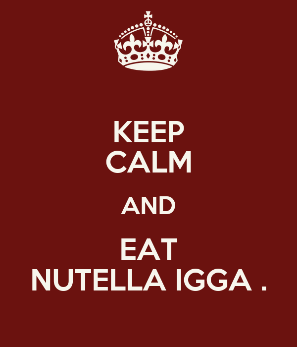 KEEP CALM AND EAT NUTELLA IGGA .