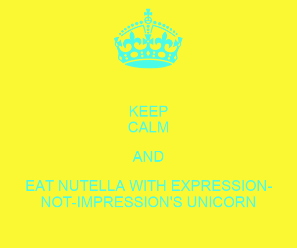 KEEP CALM AND EAT NUTELLA WITH EXPRESSION- NOT-IMPRESSION'S UNICORN