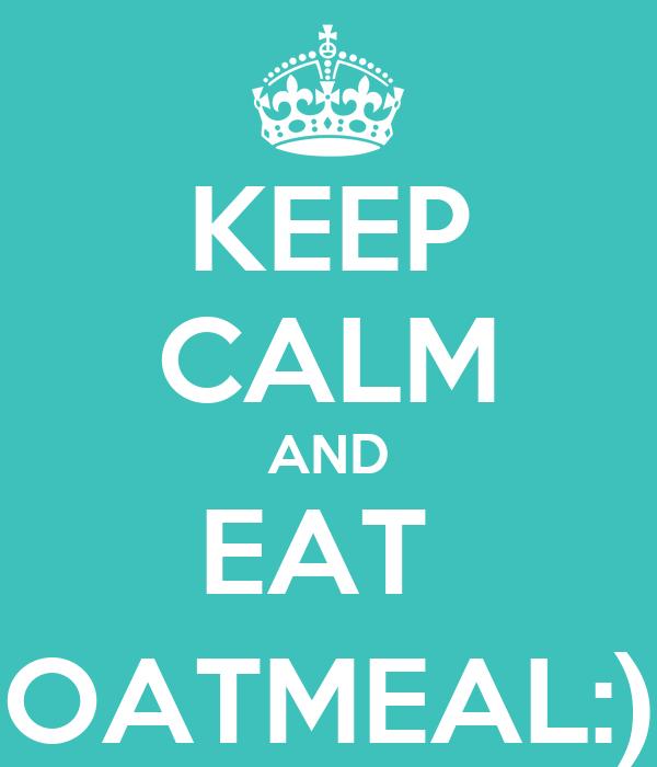 KEEP CALM AND EAT  OATMEAL:)