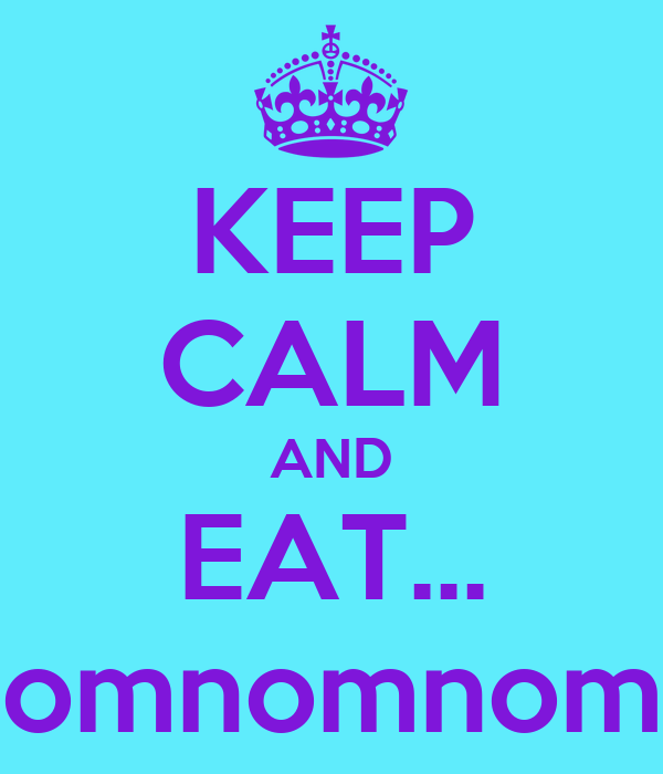 KEEP CALM AND EAT... omnomnom