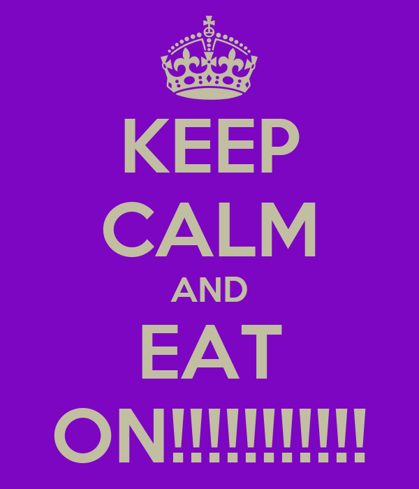 KEEP CALM AND EAT ON!!!!!!!!!!!