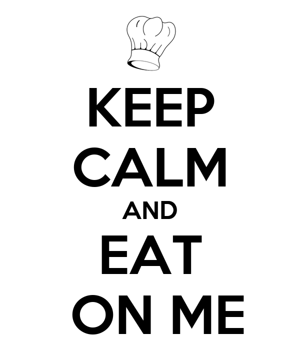 KEEP CALM AND EAT  ON ME