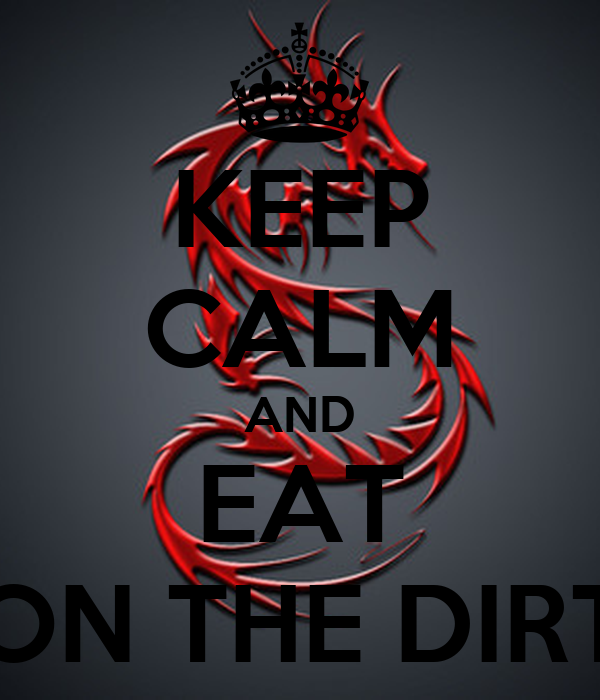 KEEP CALM AND EAT ON THE DIRT