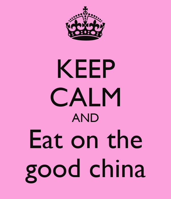 KEEP CALM AND Eat on the good china