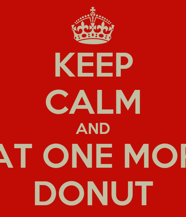 KEEP CALM AND EAT ONE MORE DONUT