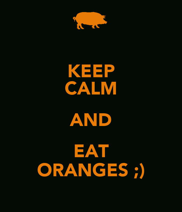 KEEP CALM AND EAT ORANGES ;)