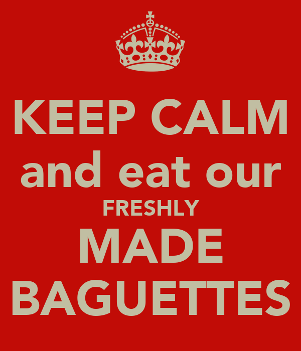 KEEP CALM and eat our FRESHLY MADE BAGUETTES