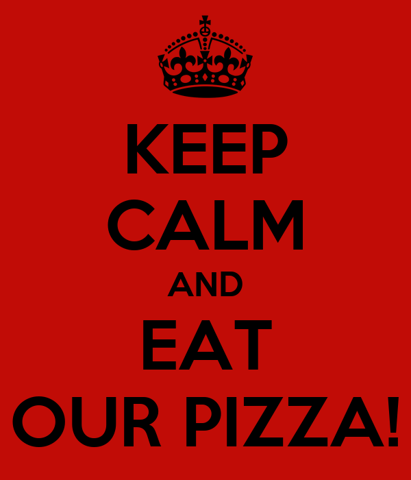 KEEP CALM AND EAT OUR PIZZA!