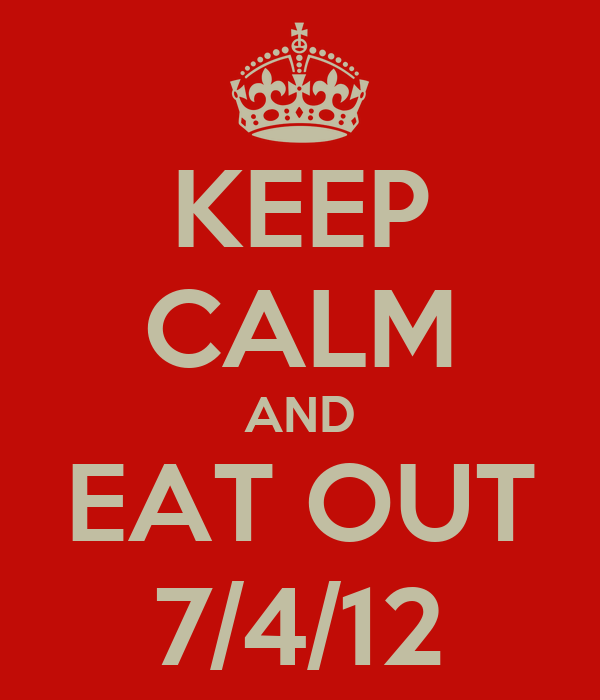 KEEP CALM AND EAT OUT 7/4/12
