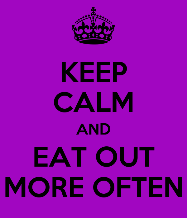 KEEP CALM AND EAT OUT MORE OFTEN