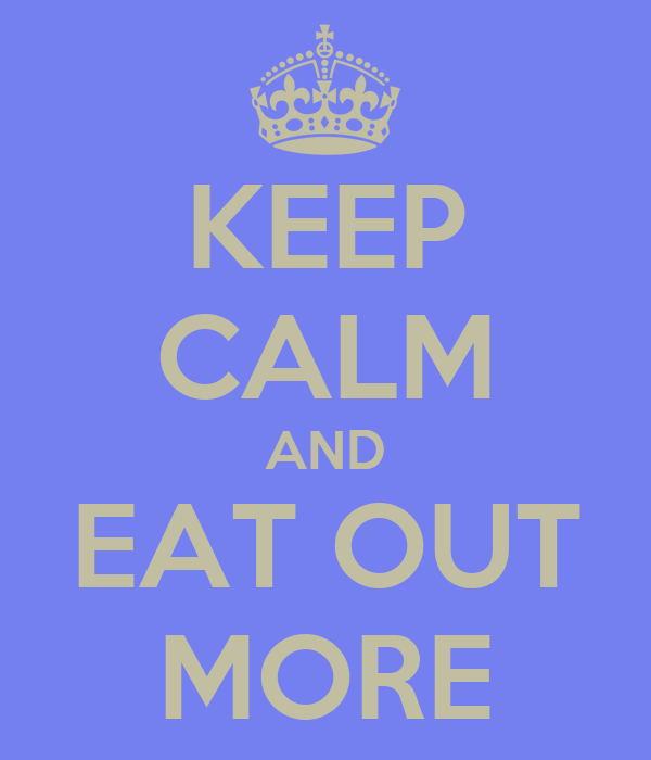 KEEP CALM AND EAT OUT MORE