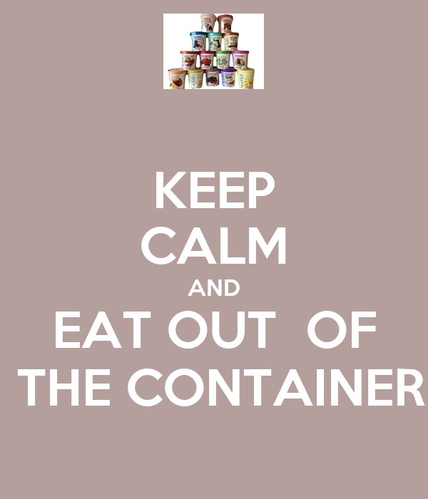 KEEP CALM AND EAT OUT  OF  THE CONTAINER