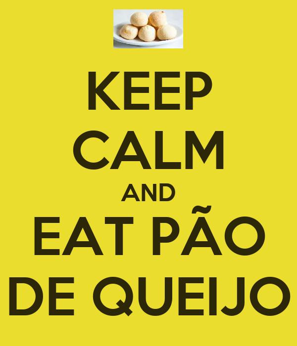 KEEP CALM AND EAT PÃO DE QUEIJO