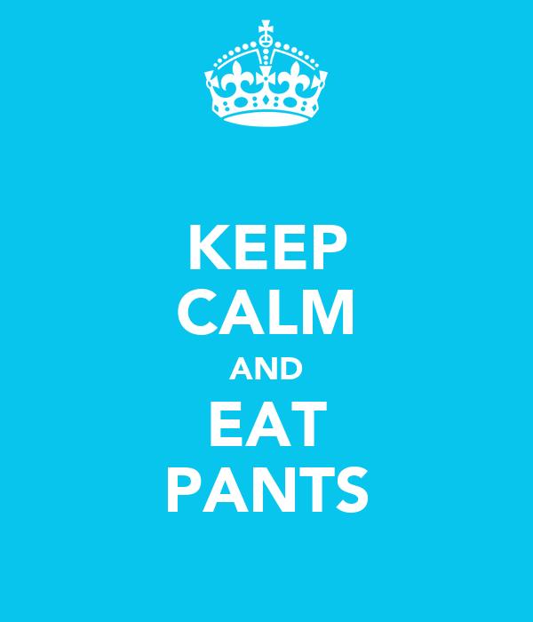 KEEP CALM AND EAT PANTS