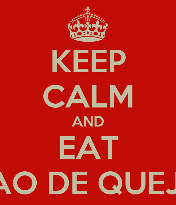 KEEP CALM AND EAT PAO DE QUEJO