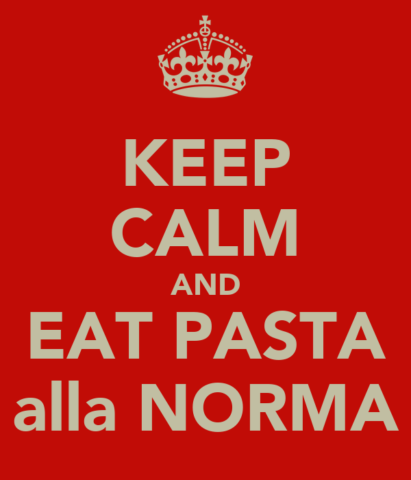 KEEP CALM AND EAT PASTA alla NORMA