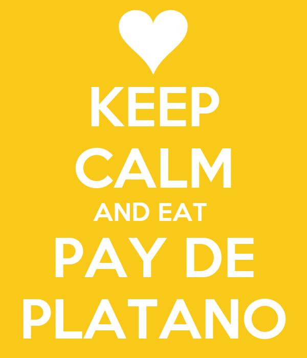 KEEP CALM AND EAT  PAY DE PLATANO