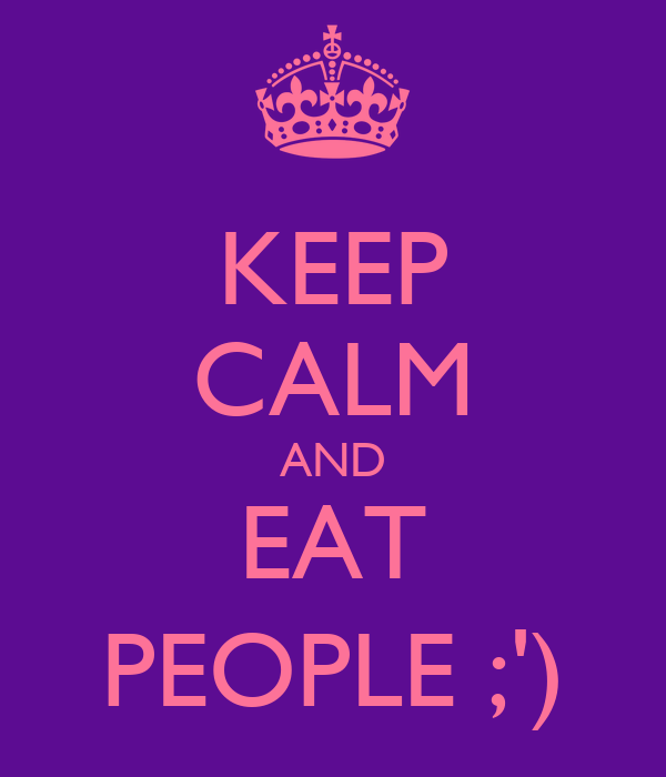 KEEP CALM AND EAT PEOPLE ;')