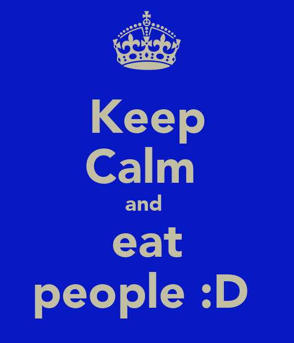 Keep Calm  and  eat people :D