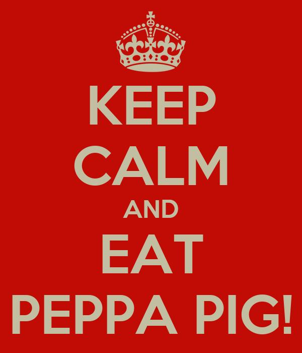 KEEP CALM AND EAT PEPPA PIG!
