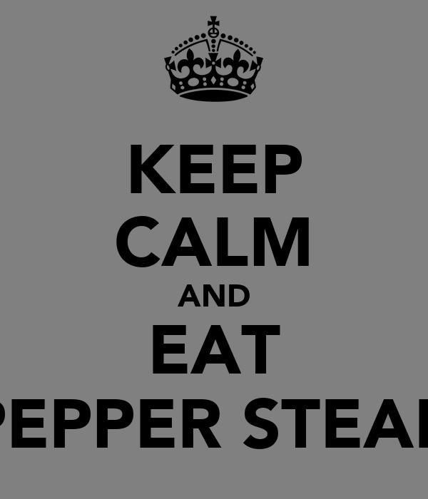 KEEP CALM AND EAT PEPPER STEAK