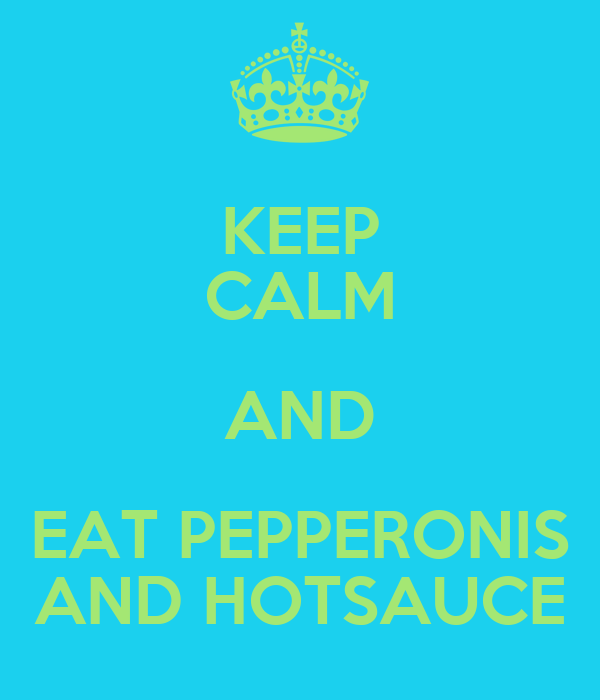 KEEP CALM AND EAT PEPPERONIS AND HOTSAUCE