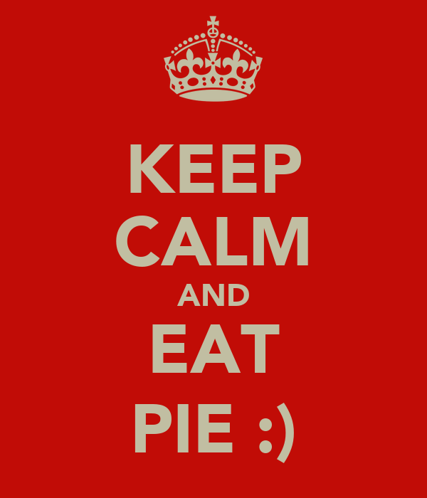KEEP CALM AND EAT PIE :)